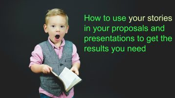 How to use your stories in your presentations and proposals to get the results you need